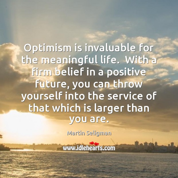 Optimism is invaluable for the meaningful life.  With a firm belief in Martin Seligman Picture Quote