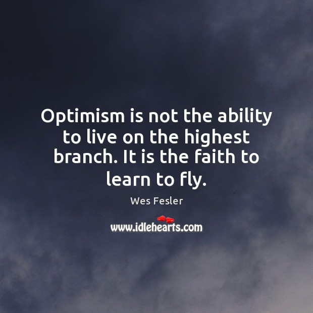 Optimism is not the ability to live on the highest branch. It Wes Fesler Picture Quote