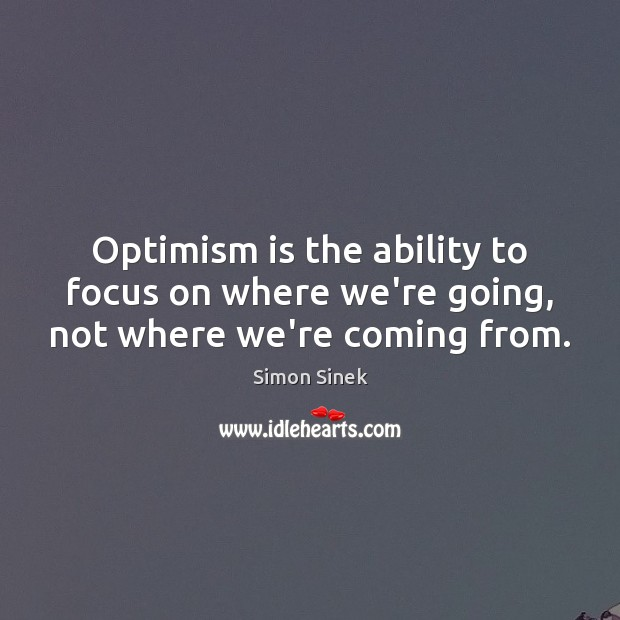 Optimism is the ability to focus on where we're going, not where we're coming from. Image
