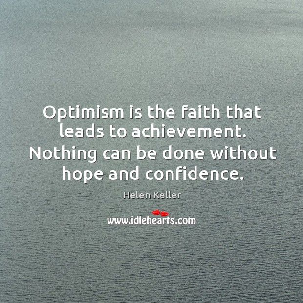 Optimism is the faith that leads to achievement. Nothing can be done without hope and confidence. Image