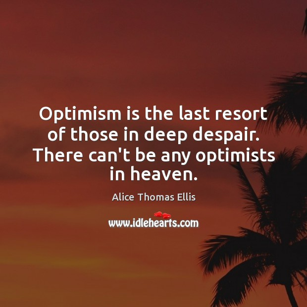 Image, Optimism is the last resort of those in deep despair. There can't