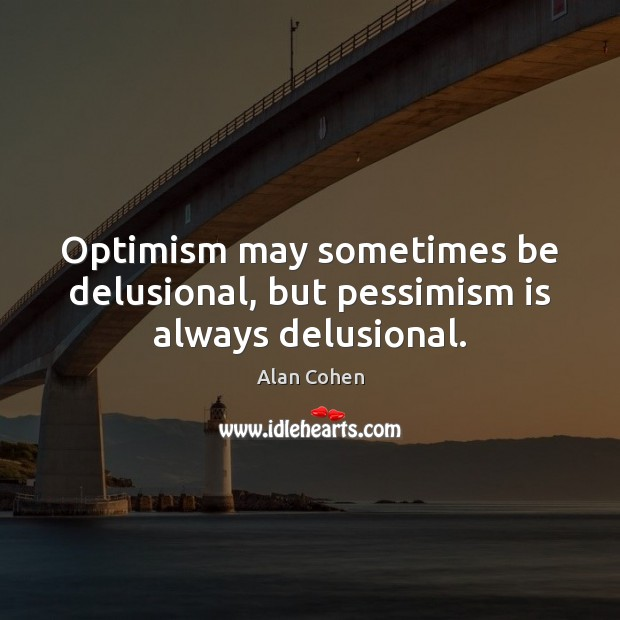 Optimism may sometimes be delusional, but pessimism is always delusional. Image
