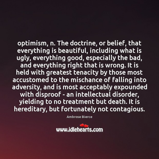 Image, Optimism, n. The doctrine, or belief, that everything is beautiful, including what