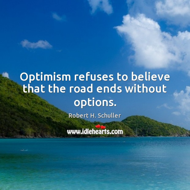 Optimism refuses to believe that the road ends without options. Robert H. Schuller Picture Quote