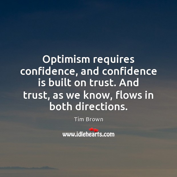 Optimism requires confidence, and confidence is built on trust. And trust, as Tim Brown Picture Quote