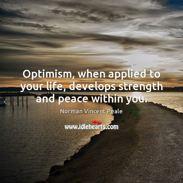 Optimism, when applied to your life, develops strength and peace within you. Norman Vincent Peale Picture Quote