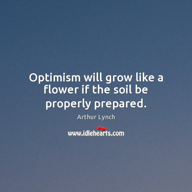 Image, Optimism will grow like a flower if the soil be properly prepared.