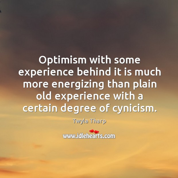 Optimism with some experience behind it is much more energizing than plain old experience with a certain degree of cynicism. Image