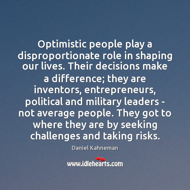 Optimistic people play a disproportionate role in shaping our lives. Their decisions Image