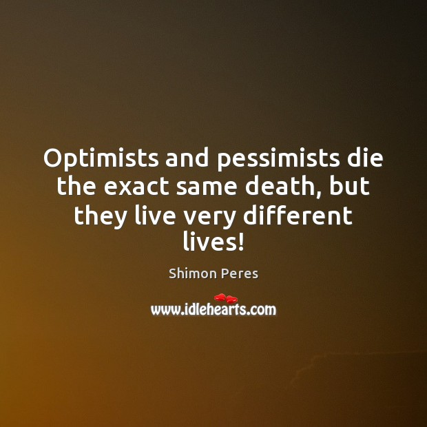 Optimists and pessimists die the exact same death, but they live very different lives! Shimon Peres Picture Quote