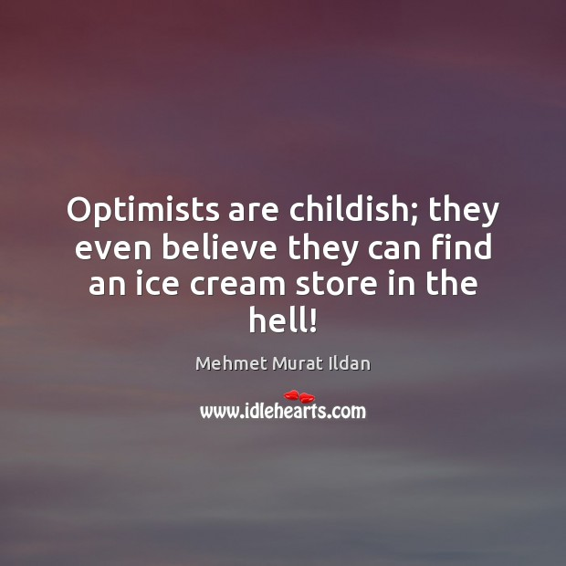 Optimists are childish; they even believe they can find an ice cream store in the hell! Image