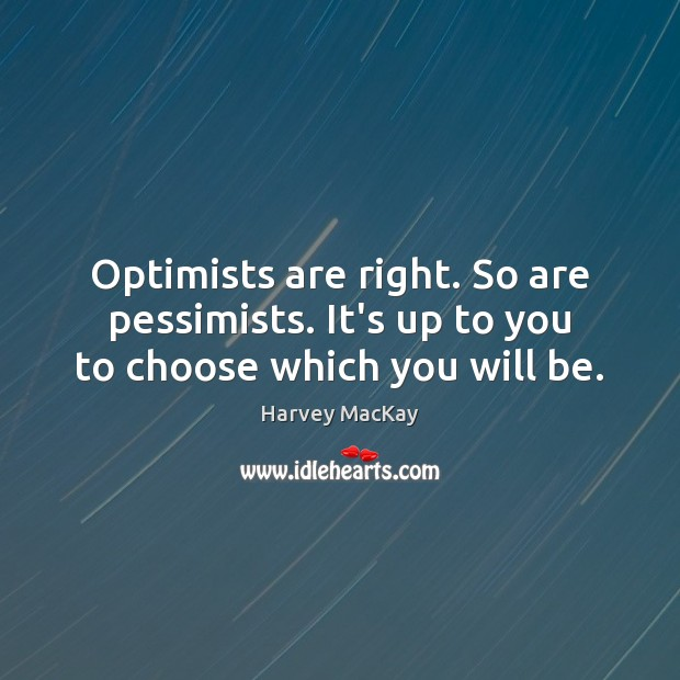 Optimists are right. So are pessimists. It's up to you to choose which you will be. Harvey MacKay Picture Quote
