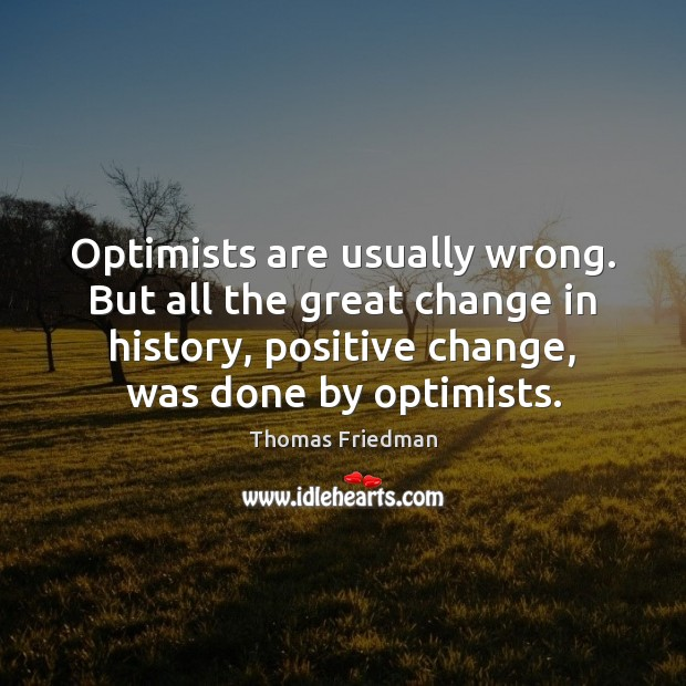 Optimists are usually wrong. But all the great change in history, positive Thomas Friedman Picture Quote