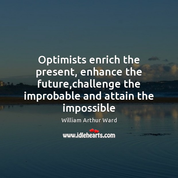Image, Optimists enrich the present, enhance the future,challenge the improbable and attain