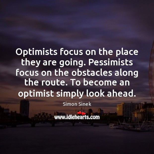Optimists focus on the place they are going. Pessimists focus on the Simon Sinek Picture Quote