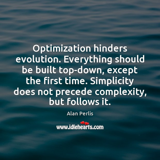 Optimization hinders evolution. Everything should be built top-down, except the first time. Alan Perlis Picture Quote