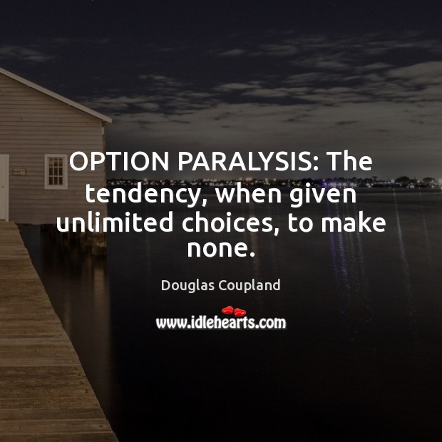 Image, OPTION PARALYSIS: The tendency, when given unlimited choices, to make none.