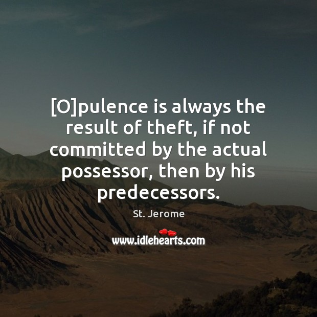 [O]pulence is always the result of theft, if not committed by St. Jerome Picture Quote