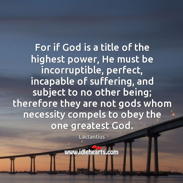 Or if God is a title of the highest power, he must be incorruptible Lactantius Picture Quote