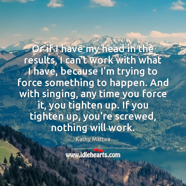 Or if I have my head in the results, I can't work Kathy Mattea Picture Quote