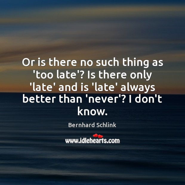 Image, Or is there no such thing as 'too late'? Is there only
