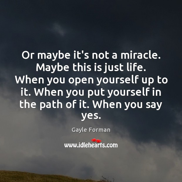 Or maybe it's not a miracle. Maybe this is just life. When Gayle Forman Picture Quote