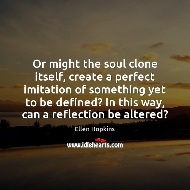 Or might the soul clone itself, create a perfect imitation of something Ellen Hopkins Picture Quote