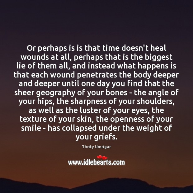 Image, Or perhaps is is that time doesn't heal wounds at all, perhaps
