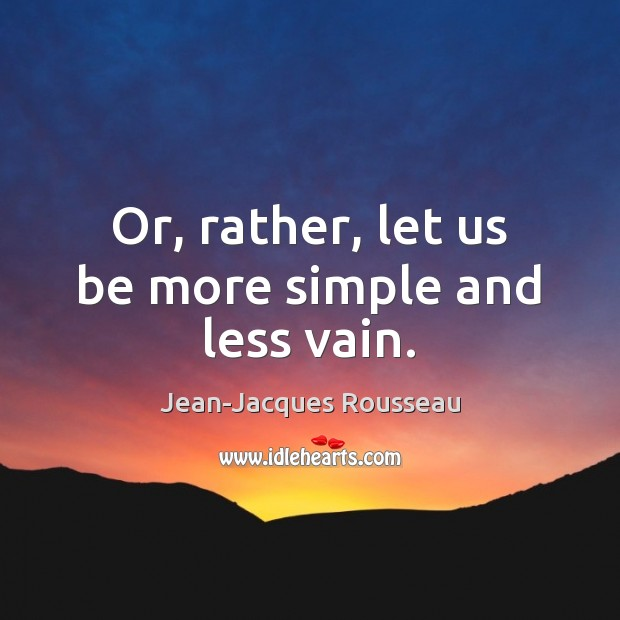 Or, rather, let us be more simple and less vain. Jean-Jacques Rousseau Picture Quote
