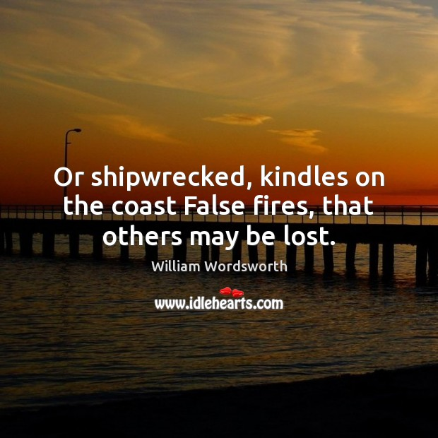 Or shipwrecked, kindles on the coast False fires, that others may be lost. Image