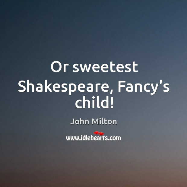 Or sweetest Shakespeare, Fancy's child! Image