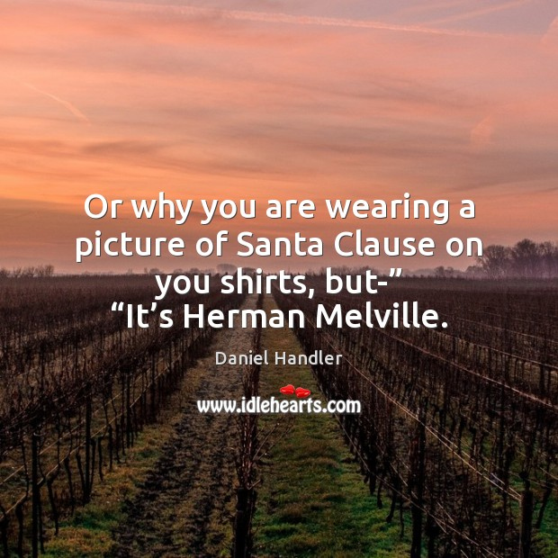 Or why you are wearing a picture of Santa Clause on you Daniel Handler Picture Quote