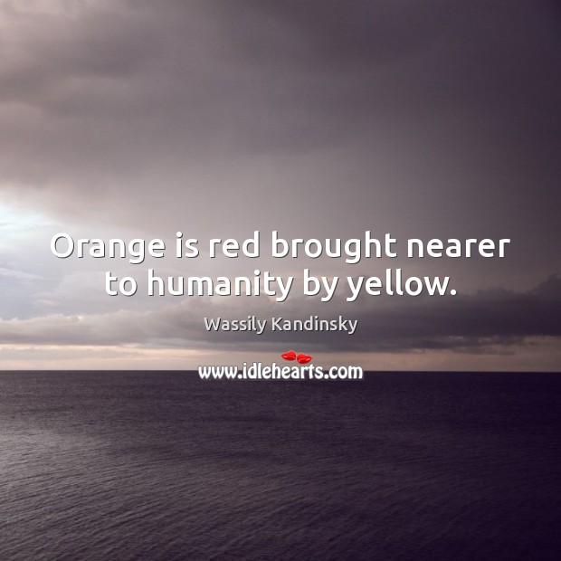 Orange is red brought nearer to humanity by yellow. Humanity Quotes Image