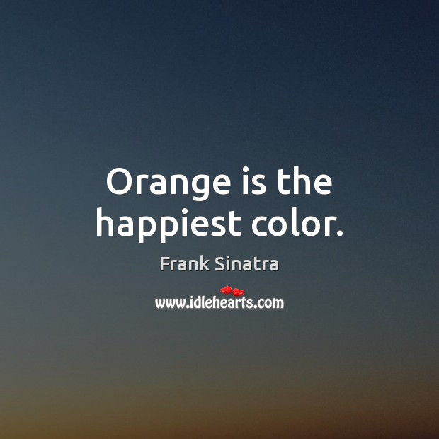 Orange is the happiest color. Frank Sinatra Picture Quote