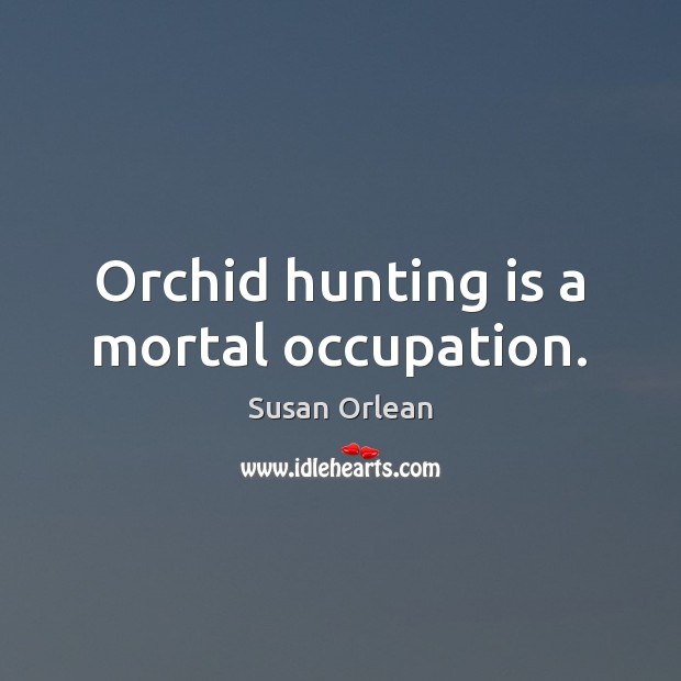 Orchid hunting is a mortal occupation. Susan Orlean Picture Quote