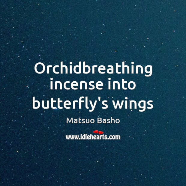 Orchidbreathing incense into butterfly's wings Matsuo Basho Picture Quote