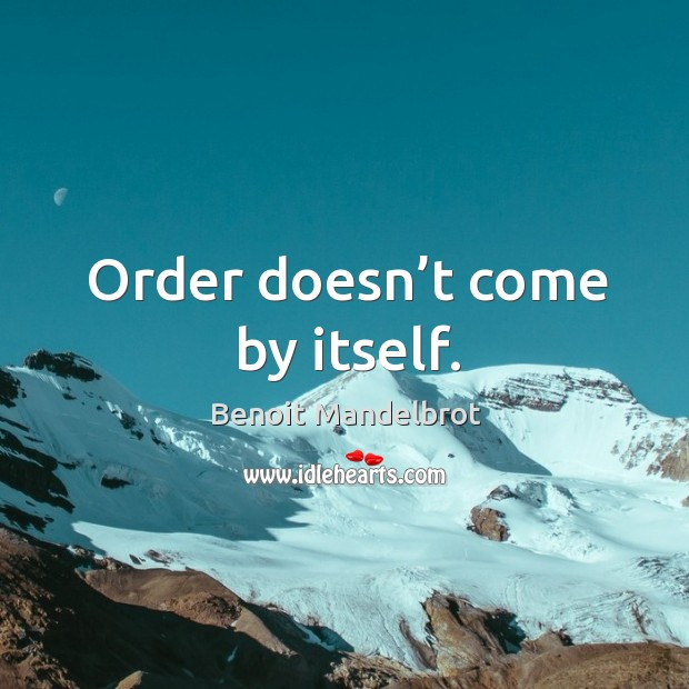 Order doesn't come by itself. Benoit Mandelbrot Picture Quote