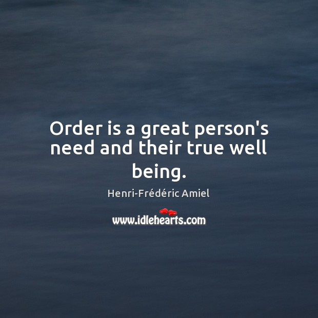 Order is a great person's need and their true well being. Henri-Frédéric Amiel Picture Quote