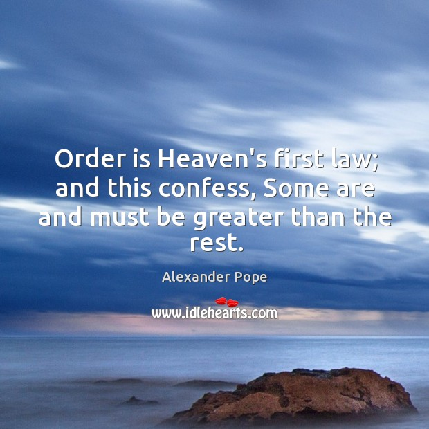 Order is Heaven's first law; and this confess, Some are and must be greater than the rest. Image