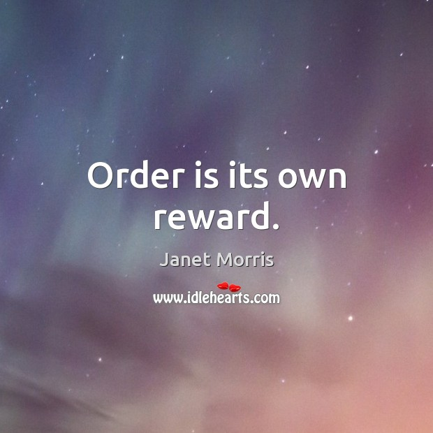 Order is its own reward. Janet Morris Picture Quote