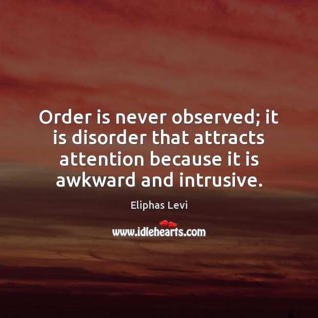 Order is never observed; it is disorder that attracts attention because it Image