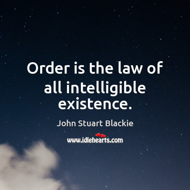 Order is the law of all intelligible existence. Image