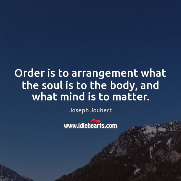 Image, Order is to arrangement what the soul is to the body, and what mind is to matter.