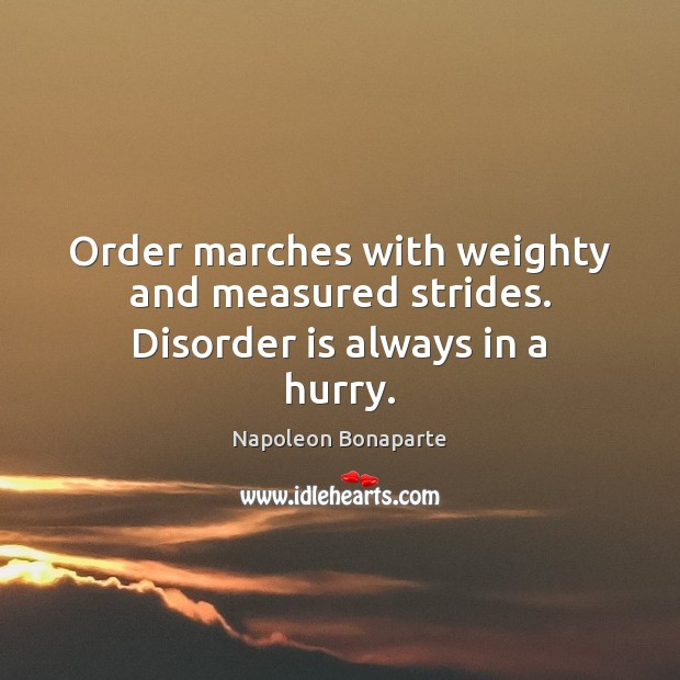 Order marches with weighty and measured strides. Disorder is always in a hurry. Napoleon Bonaparte Picture Quote