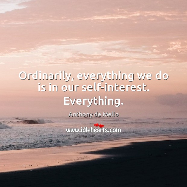 Ordinarily, everything we do is in our self-interest. Everything. Anthony de Mello Picture Quote