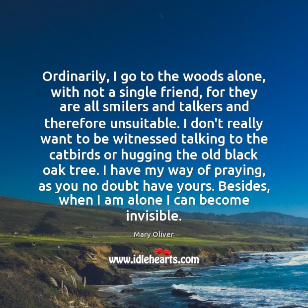 Ordinarily, I go to the woods alone, with not a single friend, Mary Oliver Picture Quote