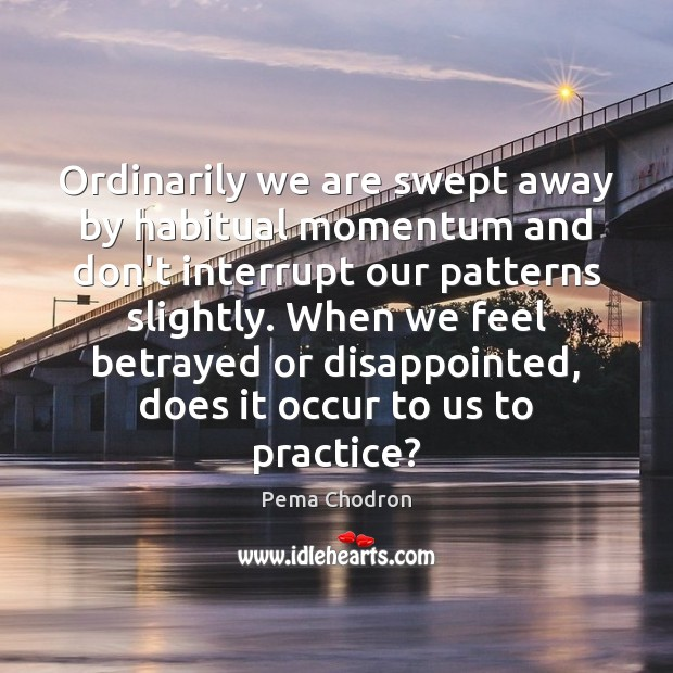 Image, Ordinarily we are swept away by habitual momentum and don't interrupt our