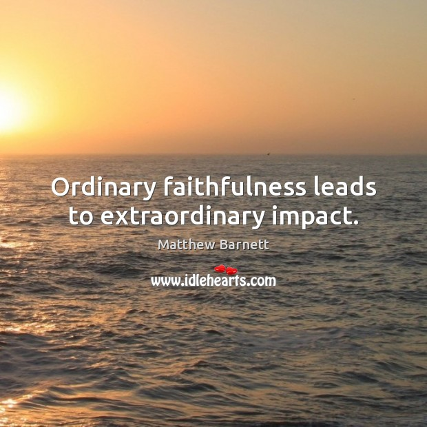 Image, Ordinary faithfulness leads to extraordinary impact.