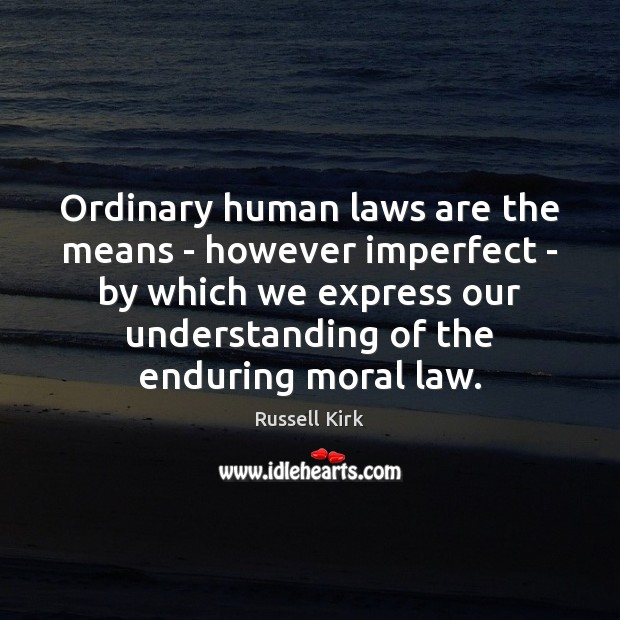 Ordinary human laws are the means – however imperfect – by which Understanding Quotes Image