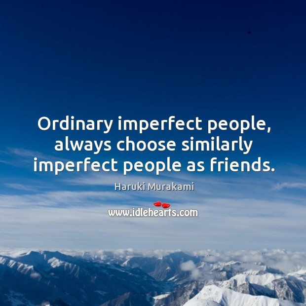 Image, Ordinary imperfect people, always choose similarly imperfect people as friends.